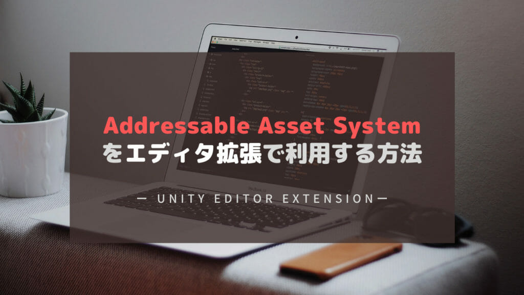 Addressable Asset Systemをエディタ拡張で利用する方法【Unity】