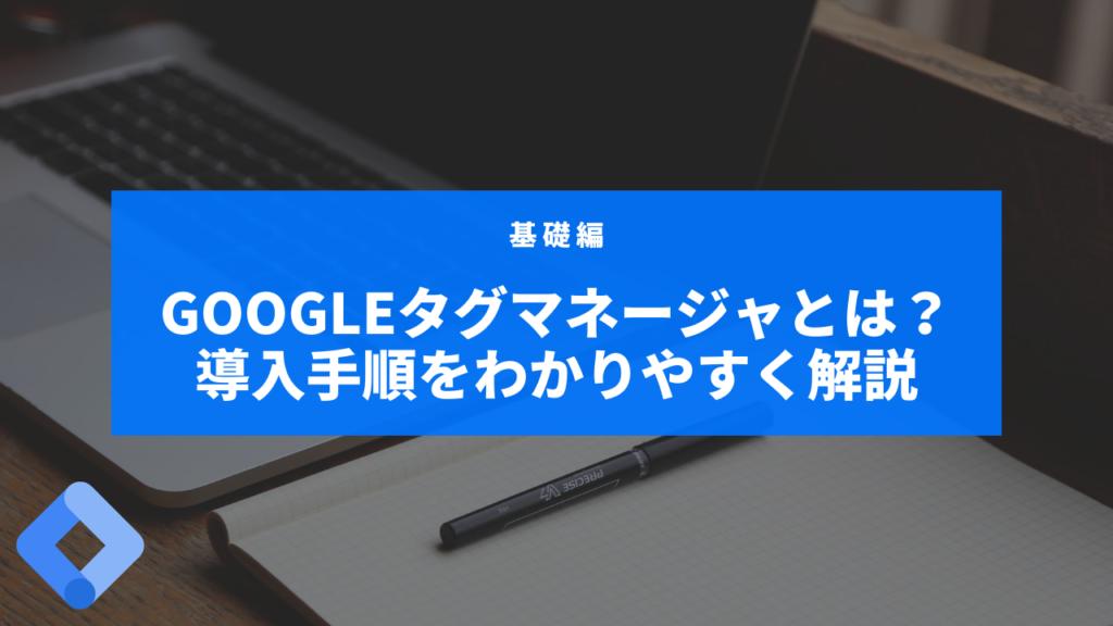 Googleタグマネージャ(GTM)とは?導入手順をわかりやすく解説